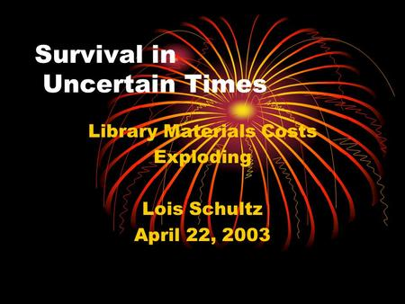 Survival in Uncertain Times Library Materials Costs Exploding Lois Schultz April 22, 2003.