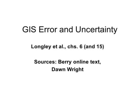 GIS Error and Uncertainty Longley et al., chs. 6 (and 15) Sources: Berry online text, Dawn Wright.