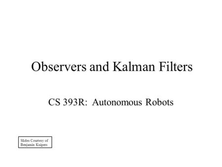 Observers and Kalman Filters CS 393R: Autonomous Robots Slides Courtesy of Benjamin Kuipers.
