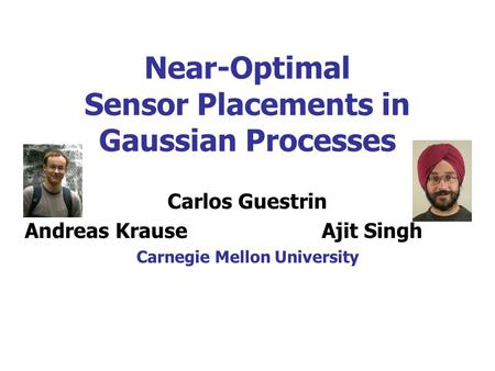 Near-Optimal Sensor Placements in Gaussian Processes Carlos Guestrin Andreas KrauseAjit Singh Carnegie Mellon University.