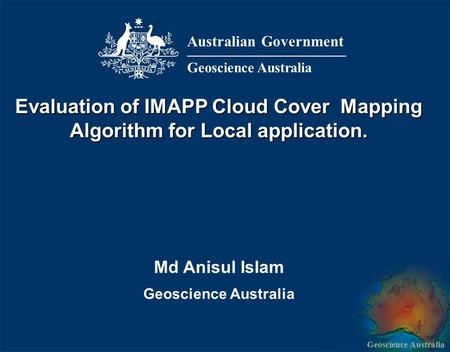 Geoscience Australia Md Anisul Islam Geoscience Australia Evaluation of IMAPP Cloud Cover Mapping Algorithm for Local application. Australian Government.