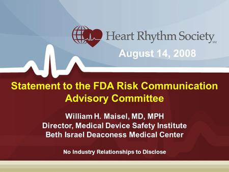 William H. Maisel, MD, MPH Director, Medical Device Safety Institute Beth Israel Deaconess Medical Center Statement to the FDA Risk Communication Advisory.