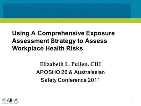 Using A Comprehensive Exposure Assessment Strategy to Assess Workplace Health Risks Elizabeth L. Pullen, CIH APOSHO 26 & Australasian Safety Conference.
