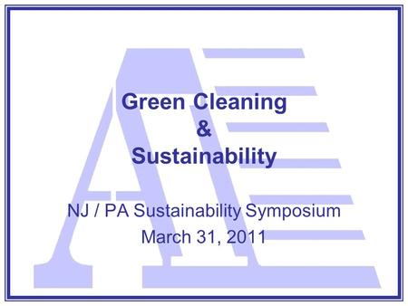 Green Cleaning & Sustainability NJ / PA Sustainability Symposium March 31, 2011.