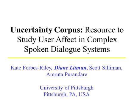Uncertainty Corpus: Resource to Study User Affect in Complex Spoken Dialogue Systems Kate Forbes-Riley, Diane Litman, Scott Silliman, Amruta Purandare.