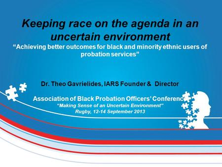 "Keeping race on the agenda in an uncertain environment ""Achieving better outcomes for black and minority ethnic users of probation services"" Dr. Theo Gavrielides,"