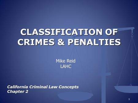CLASSIFICATION OF CRIMES & PENALTIES California Criminal Law Concepts Chapter 2 1 Mike Reid LAHC.