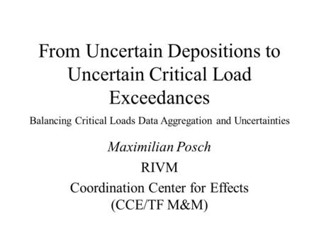 From Uncertain Depositions to Uncertain Critical Load Exceedances Maximilian Posch RIVM Coordination Center for Effects (CCE/TF M&M) Balancing Critical.