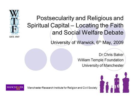 Postsecularity and Religious and Spiritual Capital – Locating the Faith and Social Welfare Debate University of Warwick, 6 th May, 2009 Dr Chris Baker.