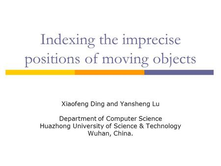 Indexing the imprecise positions of moving objects Xiaofeng Ding and Yansheng Lu Department of Computer Science Huazhong University of Science & Technology.