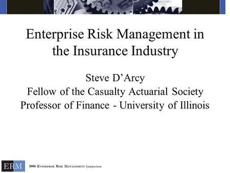 Enterprise Risk Management in the Insurance Industry Steve D'Arcy Fellow of the Casualty Actuarial Society Professor of Finance - University of Illinois.