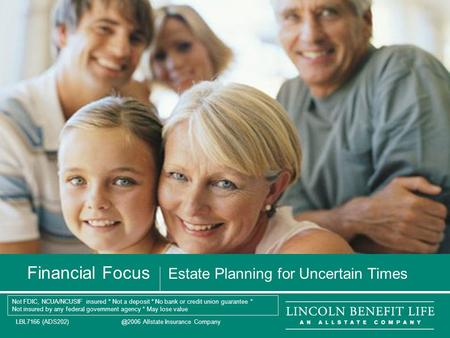 LBL7166 Allstate Insurance Company 1 Financial Focus Estate Planning for Uncertain Times Not FDIC, NCUA/NCUSIF insured * Not a deposit *