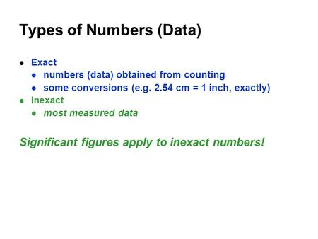 Types of Numbers (Data) Exact numbers (data) obtained from counting some conversions (e.g. 2.54 cm = 1 inch, exactly) Inexact most measured data Significant.
