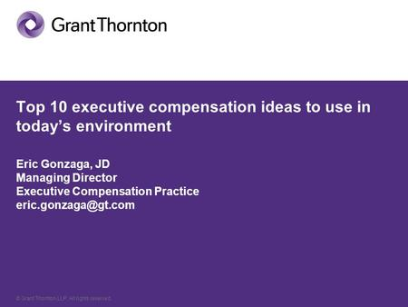 © Grant Thornton LLP. All rights reserved. Top 10 executive compensation ideas to use in today's environment Eric Gonzaga, JD Managing Director Executive.