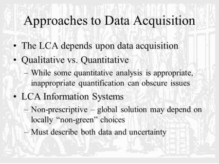 Approaches to Data Acquisition The LCA depends upon data acquisition Qualitative vs. Quantitative –While some quantitative analysis is appropriate, inappropriate.