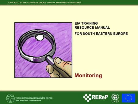 SUPPORTED BY THE EUROPEAN UNION'S OBNOVA AND PHARE PROGRAMMES EIA TRAINING RESOURCE MANUAL FOR SOUTH EASTERN EUROPE Monitoring.