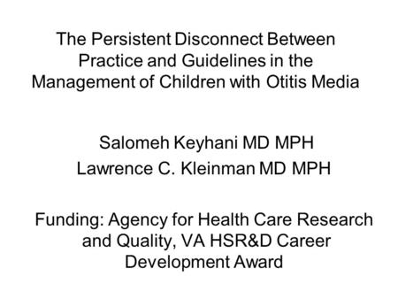 The Persistent Disconnect Between Practice and Guidelines in the Management of Children with Otitis Media Salomeh Keyhani MD MPH Lawrence C. Kleinman MD.