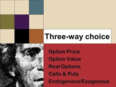 Three-way choice Option Price Option Value Real Options Calls & Puts Endogenous/Exogenous Option Price Option Value Real Options Calls & Puts Endogenous/Exogenous.