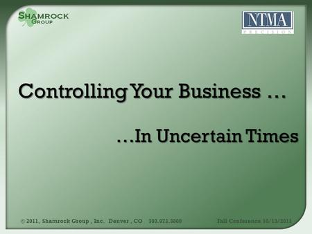…In Uncertain Times © 2011, Shamrock Group, Inc. Denver, CO 303.973.3800Fall Conference 10/13/2011.