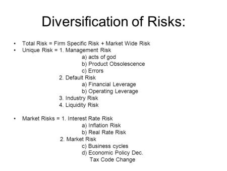 Diversification of Risks: Total Risk = Firm Specific Risk + Market Wide Risk Unique Risk = 1. Management Risk a) acts of god b) Product Obsolescence c)