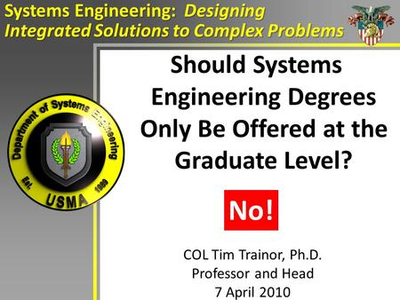 Should Systems Engineering Degrees Only Be Offered at the Graduate Level? Systems Engineering: Designing Integrated Solutions to Complex Problems COL Tim.