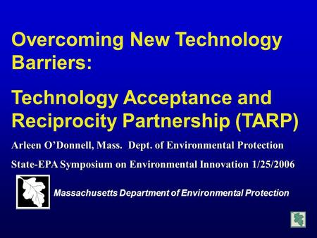 Overcoming New Technology Barriers: Technology Acceptance and Reciprocity Partnership (TARP) Arleen O'Donnell, Mass. Dept. of Environmental Protection.