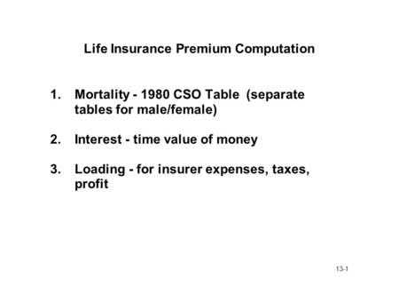 13-1 Life Insurance Premium Computation 1.Mortality - 1980 CSO Table (separate tables for male/female) 2.Interest - time value of money 3.Loading - for.