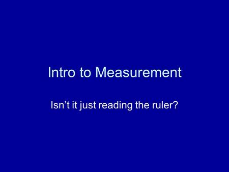 Intro to Measurement Isn't it just reading the ruler?