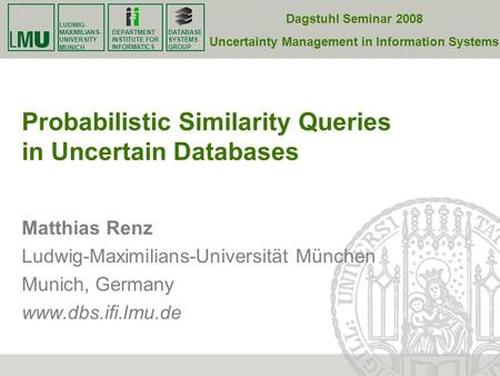 LUDWIG- MAXIMILIANS- UNIVERSITY MUNICH DATABASE SYSTEMS GROUP DEPARTMENT INSTITUTE FOR INFORMATICS Probabilistic Similarity Queries in Uncertain Databases.