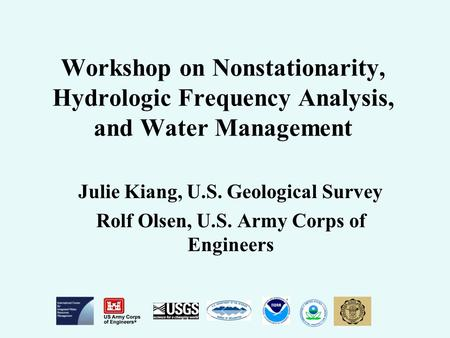 Workshop on Nonstationarity, Hydrologic Frequency Analysis, and Water Management Julie Kiang, U.S. Geological Survey Rolf Olsen, U.S. Army Corps of Engineers.