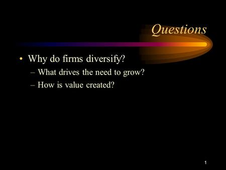 1 Questions Why do firms diversify? –What drives the need to grow? –How is value created?