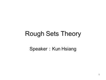 Rough Sets Theory Speaker:Kun Hsiang.