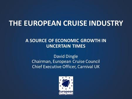 THE EUROPEAN CRUISE INDUSTRY A SOURCE OF ECONOMIC GROWTH IN UNCERTAIN TIMES David Dingle Chairman, European Cruise Council Chief Executive Officer, Carnival.