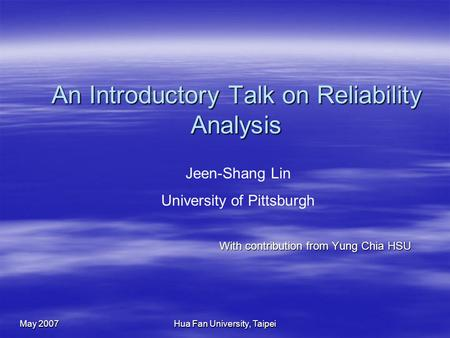 May 2007 Hua Fan University, Taipei An Introductory Talk on Reliability Analysis With contribution from Yung Chia HSU Jeen-Shang Lin University of Pittsburgh.