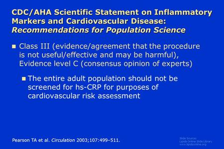Slide Source: Lipids Online Slide Library www.lipidsonline.org CDC/AHA Scientific Statement on Inflammatory Markers and Cardiovascular Disease: Recommendations.