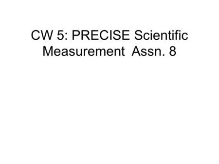CW 5: PRECISE Scientific Measurement Assn. 8. Every scientific measurement must include ALL the certain digits plus the first uncertain digit in the last.