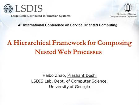 A Hierarchical Framework for Composing Nested Web Processes Haibo Zhao, Prashant Doshi LSDIS Lab, Dept. of Computer Science, University of Georgia 4 th.