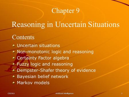 CSC411Artificial Intelligence1 Chapter 9 Reasoning in Uncertain Situations Contents Uncertain situations Non-monotonic logic and reasoning Certainty Factor.