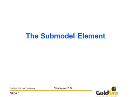 GoldSim 2006 User Conference Slide 1 Vancouver, B.C. The Submodel Element.
