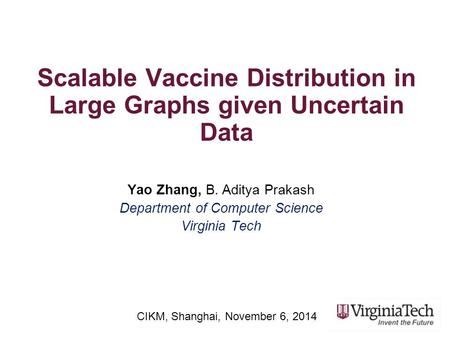 Scalable Vaccine Distribution in Large Graphs given Uncertain Data Yao Zhang, B. Aditya Prakash Department of Computer Science Virginia Tech CIKM, Shanghai,