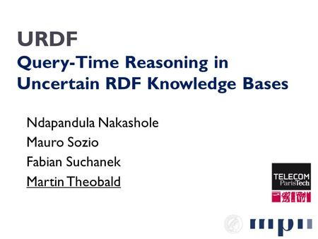 URDF Query-Time Reasoning in Uncertain RDF Knowledge Bases Ndapandula Nakashole Mauro Sozio Fabian Suchanek Martin Theobald.