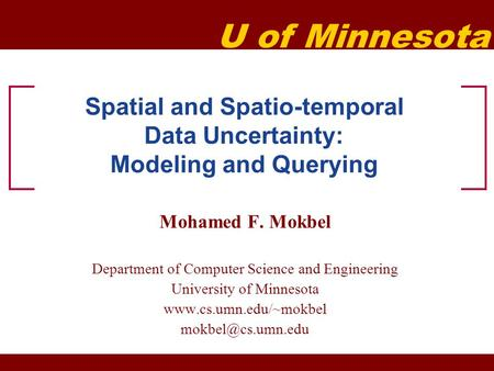 U of Minnesota Spatial and Spatio-temporal Data Uncertainty: Modeling and Querying Mohamed F. Mokbel Department of Computer Science and Engineering University.