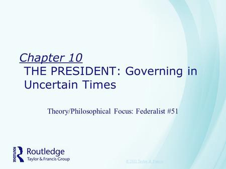 Chapter 10 THE PRESIDENT: Governing in Uncertain Times Theory/Philosophical Focus: Federalist #51 © 2011 Taylor & Francis.