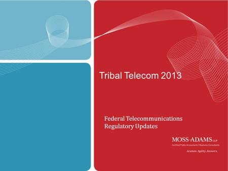 MOSS ADAMS LLP | 1 Tribal Telecom 2013 Federal Telecommunications Regulatory Updates.