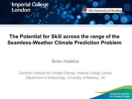 The Potential for Skill across the range of the Seamless-Weather Climate Prediction Problem Brian Hoskins Grantham Institute for Climate Change, Imperial.