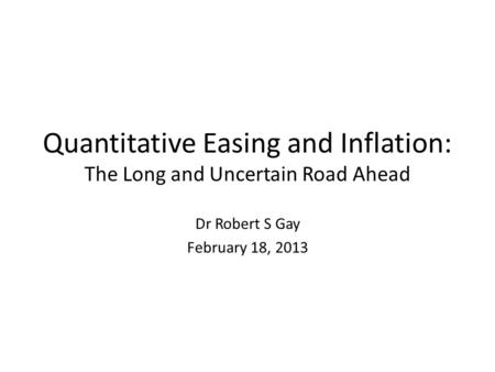 Quantitative Easing and Inflation: The Long and Uncertain Road Ahead Dr Robert S Gay February 18, 2013.