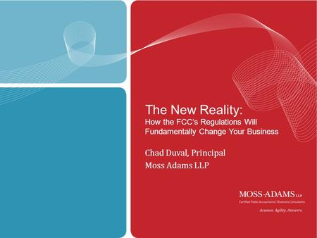 MOSS ADAMS LLP | 1 The New Reality: How the FCC's Regulations Will Fundamentally Change Your Business Chad Duval, Principal Moss Adams LLP.