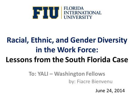 Racial, Ethnic, and Gender Diversity in the Work Force: Lessons from the South Florida Case To: YALI – Washington Fellows by: Fiacre Bienvenu June 24,
