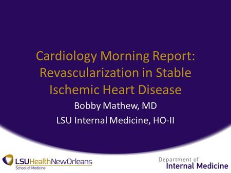 Cardiology Morning Report: Revascularization in Stable Ischemic Heart Disease Bobby Mathew, MD LSU Internal Medicine, HO-II.