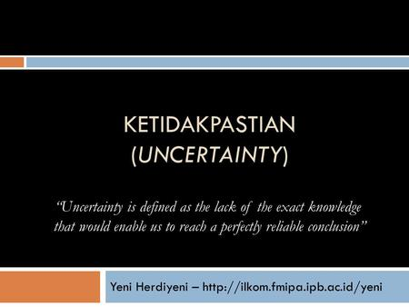 "KETIDAKPASTIAN (UNCERTAINTY) Yeni Herdiyeni –  ""Uncertainty is defined as the lack of the exact knowledge that would enable."